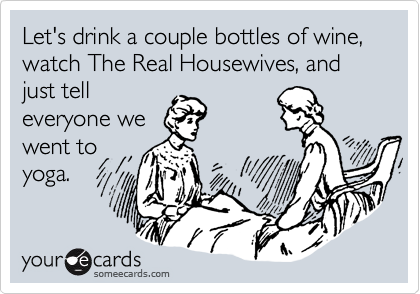Let's drink a couple bottles of wine, watch The Real Housewives, and just tell everyone we  went to yoga.
