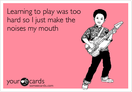 Learning to play was too hard so I just make the noises my mouth
