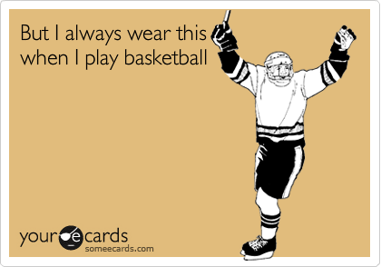 But I always wear this when I play basketball