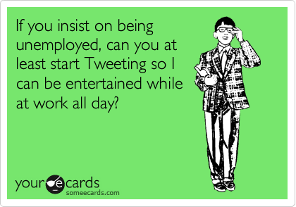 If you insist on being unemployed, can you at least start Tweeting so I can be entertained while at work all day?