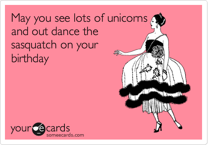 May You See Lots Of Unicorns And Out Dance The Sasquatch On Your Birthday