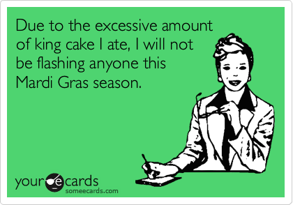 Due to the excessive amount of king cake I ate, I will not  be flashing anyone this  Mardi Gras season.