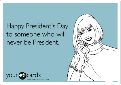 Happy President's Day  to someone who will never be President.
