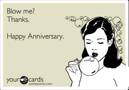 Blow me? Thanks.  Happy Anniversary.