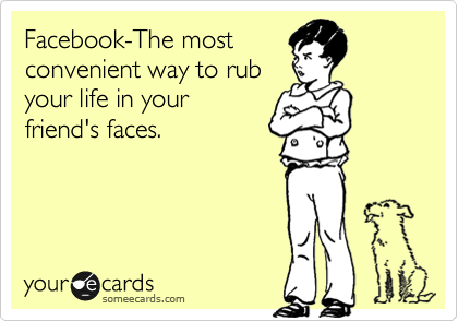 Facebook-The most convenient way to rub your life in your friend's faces.