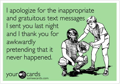I apologize for the inappropriate and gratuitous text messages I sent you last night and I thank you for awkwardly pretending that it never happened.