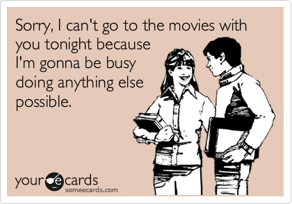 Sorry, I can't go to the movies with you tonight because I'm gonna be busy doing anything else possible.