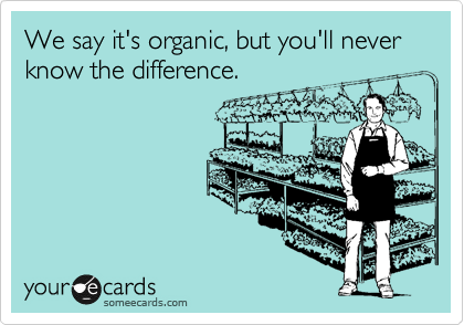 We say it's organic, but you'll never know the difference.
