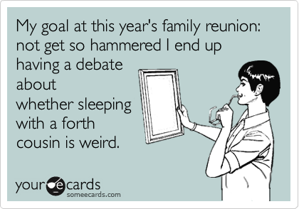 My goal at this year's family reunion: not get so hammered I end up having a debate about whether sleeping with a forth cousin is weird.
