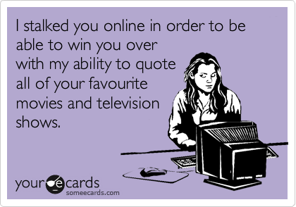 I stalked you online in order to be able to win you over with my ability to quote all of your favourite movies and television shows.