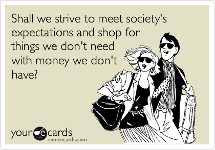 Shall we strive to meet society's expectations and shop for things we don't need with money we don't have?