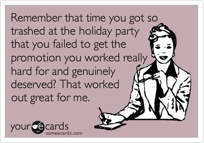 Remember that time you got so trashed at the holiday party that you failed to get the promotion you worked really hard for and genuinely deserved? That worked out great for me.