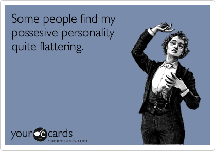 Some people find my possesive personality quite flattering.