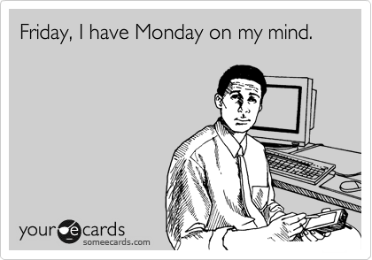 Friday, I have Monday on my mind.
