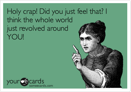 Holy crap! Did you just feel that? I think the whole world just revolved around YOU!