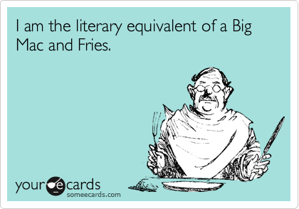 I am the literary equivalent of a Big Mac and Fries.