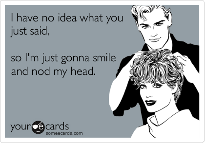 I have no idea what you just said,  so I'm just gonna smile and nod my head.