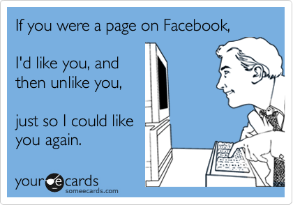 If you were a page on Facebook,  I'd like you, and  then unlike you,  just so I could like you again.