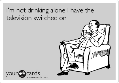 I'm not drinking alone I have the television switched on