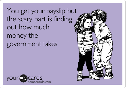 You get your payslip but the scary part is finding out how much money the government takes