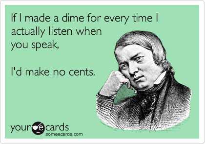 If I made a dime for every time I actually listen when you speak,  I'd make no cents.