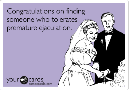 Congratulations on finding someone who tolerates premature ejaculation.