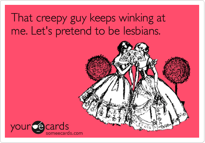 That creepy guy keeps winking at me. Let's pretend to be lesbians.