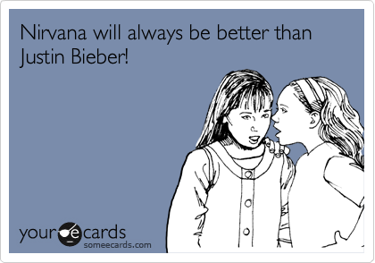 Nirvana will always be better than Justin Bieber!
