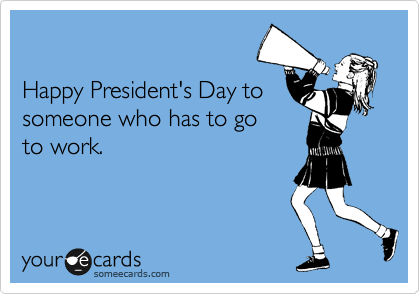 Happy President's Day to someone who has to go to work.