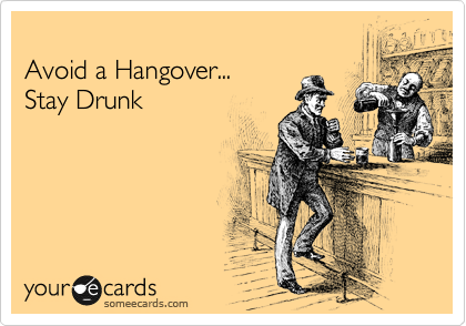 Avoid a Hangover... Stay Drunk