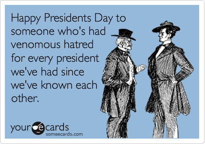 Happy Presidents Day to someone who's had venomous hatred for every president we've had since we've known each other.