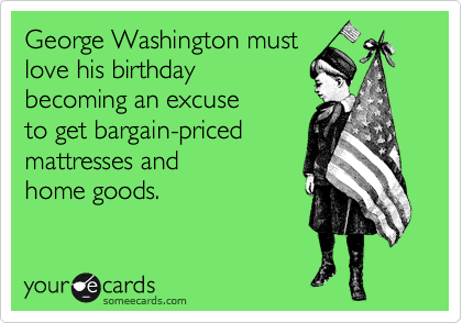 George Washington must love his birthday  becoming an excuse  to get bargain-priced mattresses and  home goods.