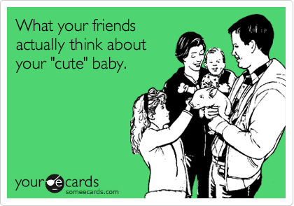 "What your friends actually think about your ""cute"" baby."