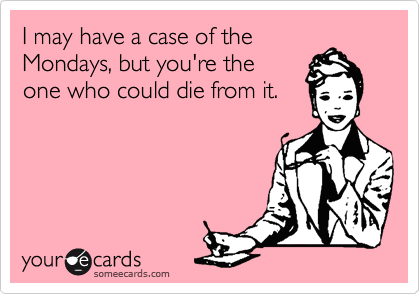 I may have a case of the Mondays, but you're the one who could die from it.