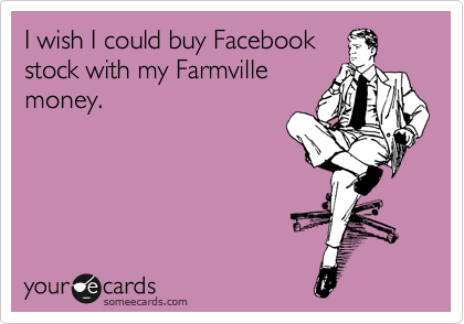 I wish I could buy Facebook stock with my Farmville money.