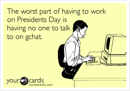 The worst part of having to work on Presidents Day is having no one to talk to on gchat.