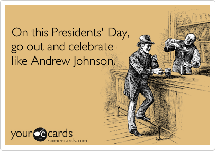 On this Presidents' Day, go out and celebrate like Andrew Johnson.