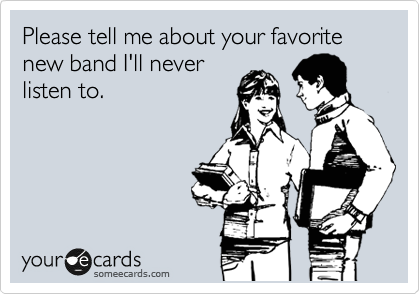 Please tell me about your favorite new band I'll never listen to.