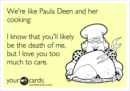 We're like Paula Deen and her cooking:  I know that you'll likely be the death of me, but I love you too much to care.