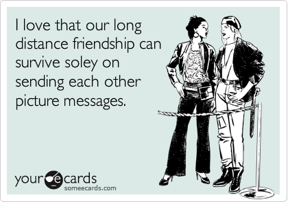 I love that our long distance friendship can survive soley on sending each other picture messages.