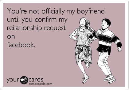 You're not officially my boyfriend until you confirm my reilationship request on facebook.