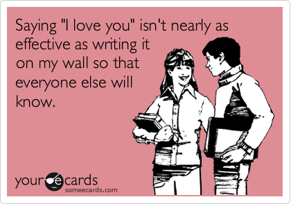"Saying ""I love you"" isn't nearly as effective as writing it on my wall so that everyone else will know."