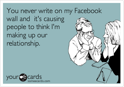 You never write on my Facebook wall and  it's causing people to think I'm making up our relationship.