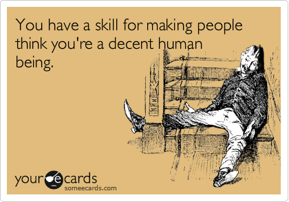 You have a skill for making people think you're a decent human being.