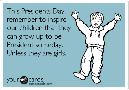 This Presidents Day, remember to inspire our children that they can grow up to be President someday.  Unless they are girls.