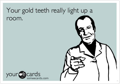 Your gold teeth really light up a room.