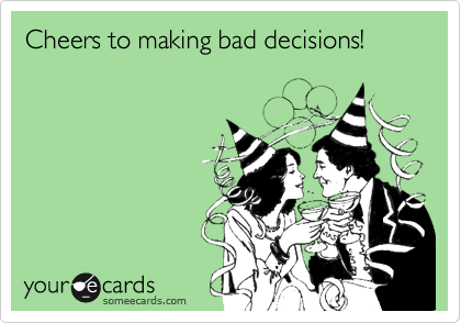 Cheers to making bad decisions!