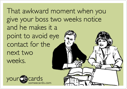That awkward moment when you give your boss two weeks notice and he makes it a point to avoid eye contact for the next two weeks.