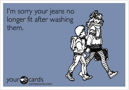 I'm sorry your jeans no longer fit after washing them.