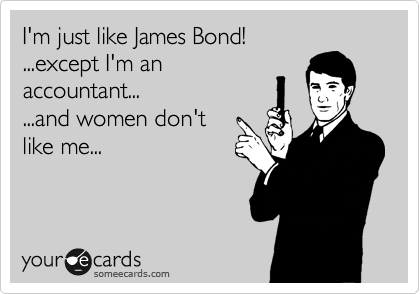 I'm just like James Bond! ...except I'm an accountant... ...and women don't like me...